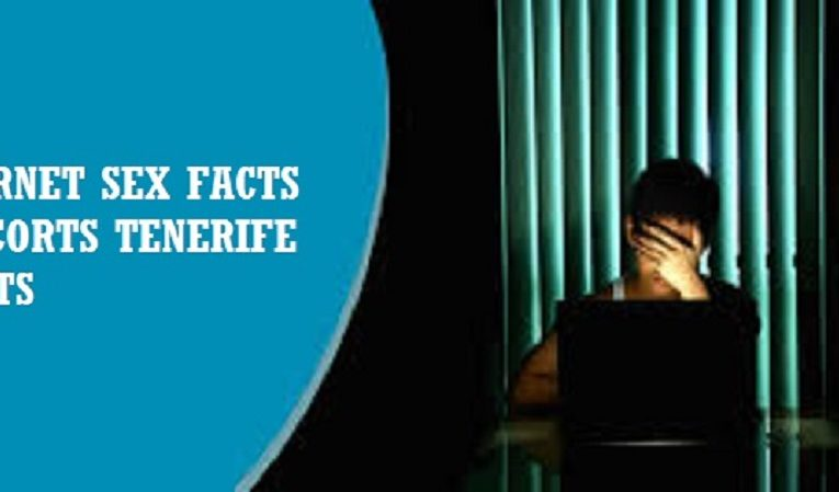 INTERNET SEX FACTS – ESCORTS TENERIFE GUESTS